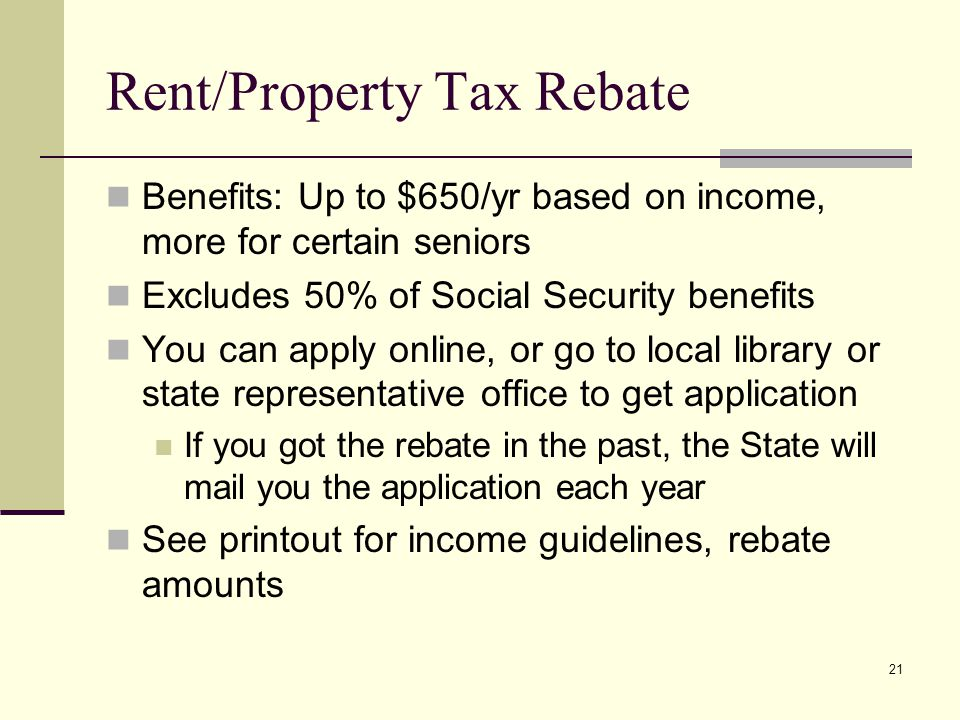21 Rent/Property Tax Rebate Benefits: Up to $650/yr based on income, more for certain seniors Excludes 50% of Social Security benefits You can apply online, or go to local library or state representative office to get application If you got the rebate in the past, the State will mail you the application each year See printout for income guidelines, rebate amounts