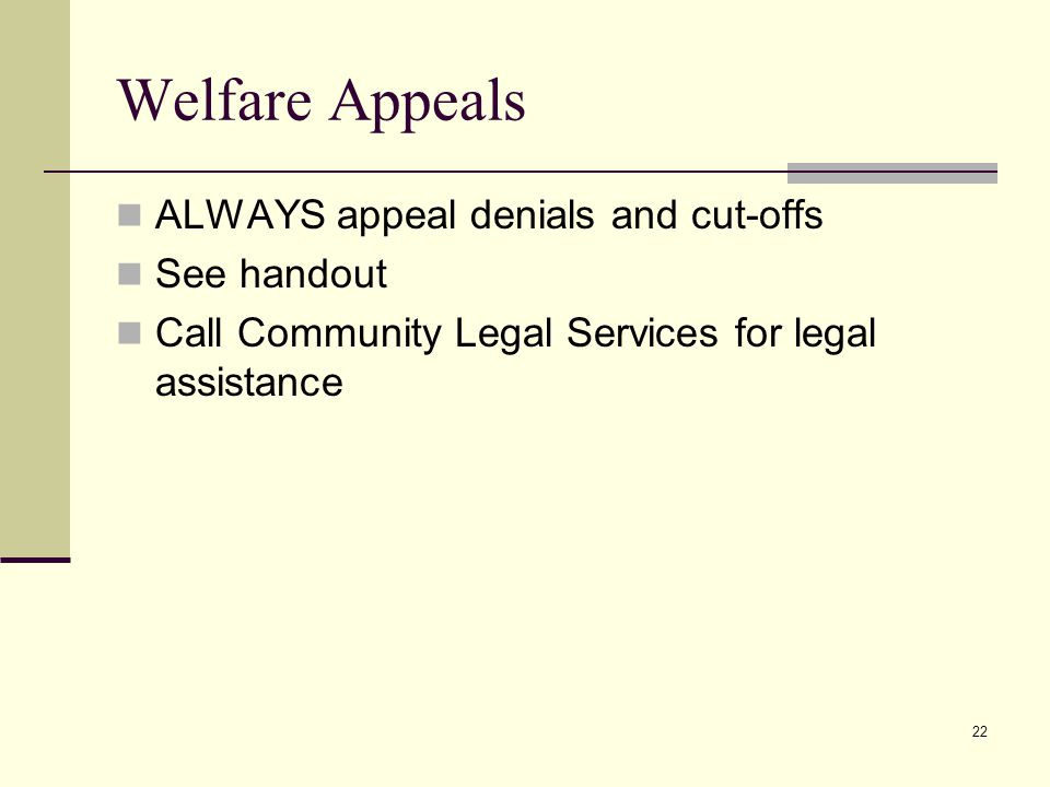 22 Welfare Appeals ALWAYS appeal denials and cut-offs See handout Call Community Legal Services for legal assistance