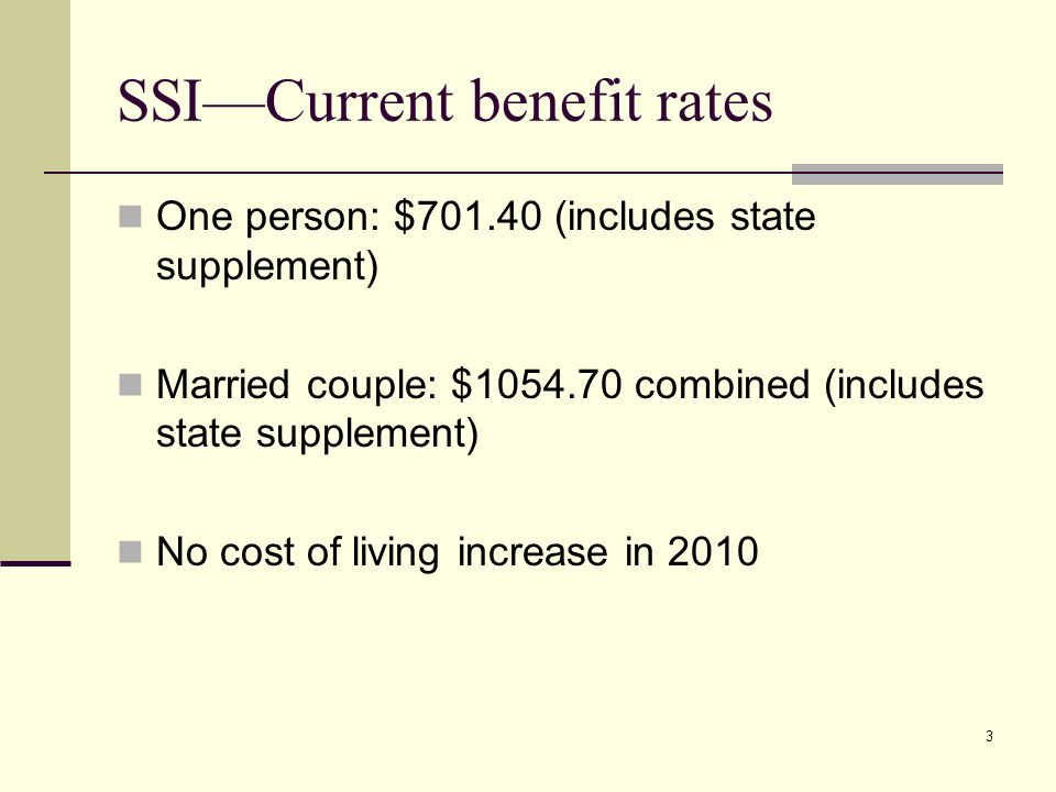3 SSI—Current benefit rates One person: $701.40 (includes state supplement) Married couple: $1054.70 combined (includes state supplement) No cost of living increase in 2010