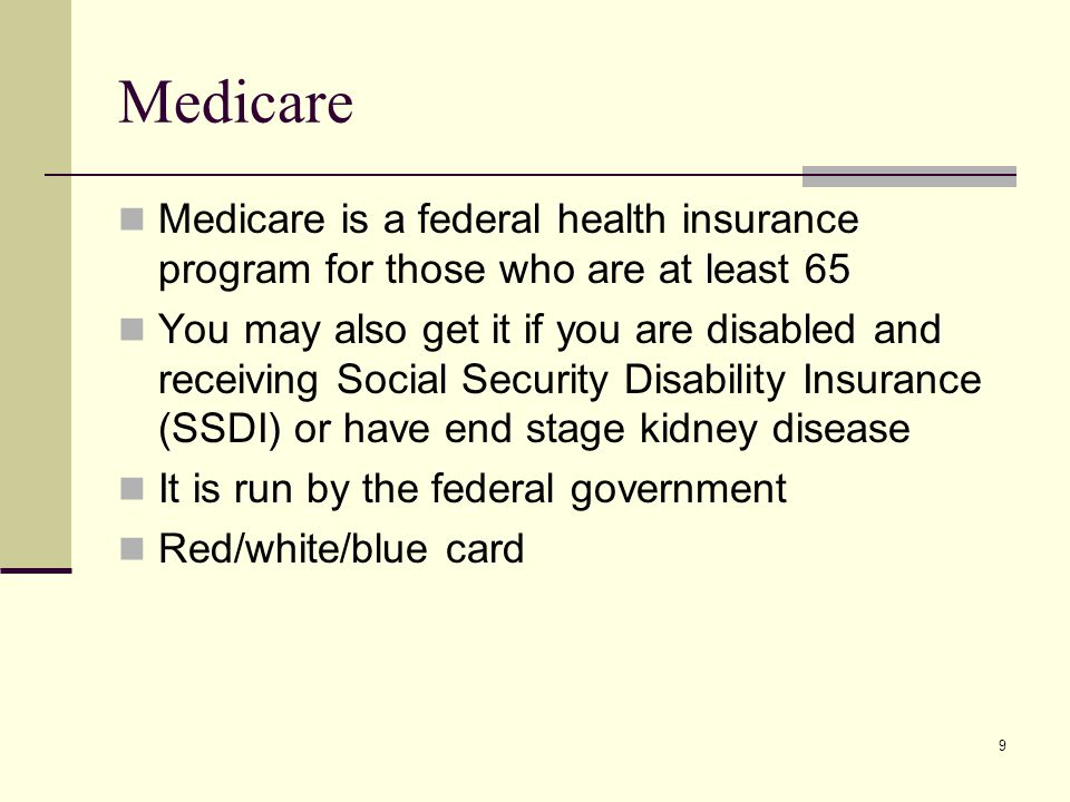 9 Medicare Medicare is a federal health insurance program for those who are at least 65 You may also get it if you are disabled and receiving Social Security Disability Insurance (SSDI) or have end stage kidney disease It is run by the federal government Red/white/blue card