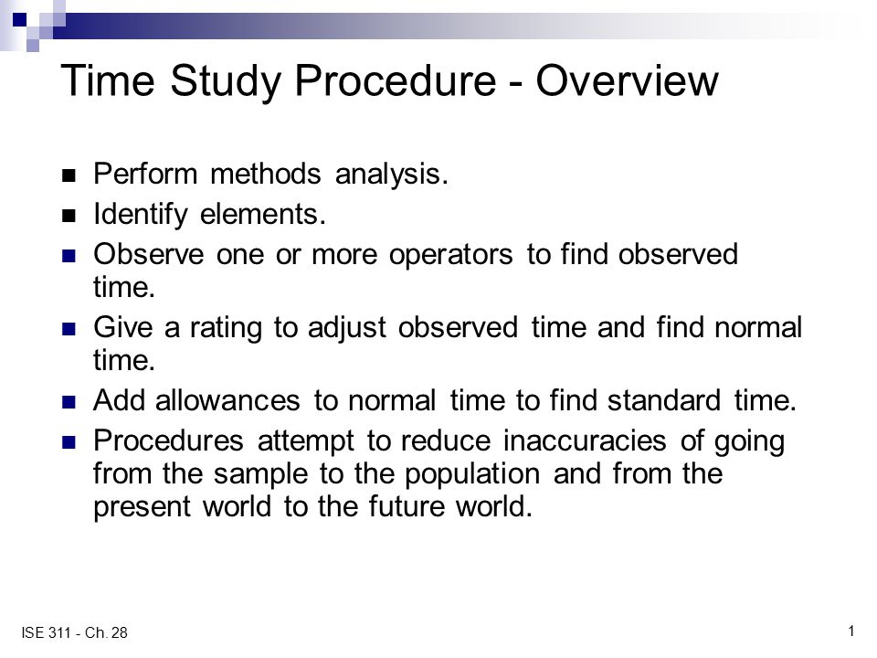 1 ISE 311 - Ch. 28 Time Study Procedure - Overview Perform methods analysis. Identify elements. Observe one or more operators to find observed time. G