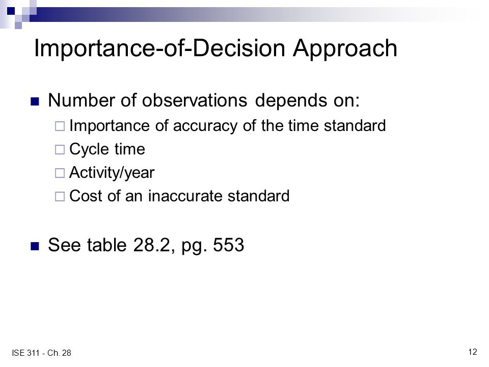12 ISE 311 - Ch. 28 Importance-of-Decision Approach Number of observations depends on:  Importance of accuracy of the time standard  Cycle time  Ac