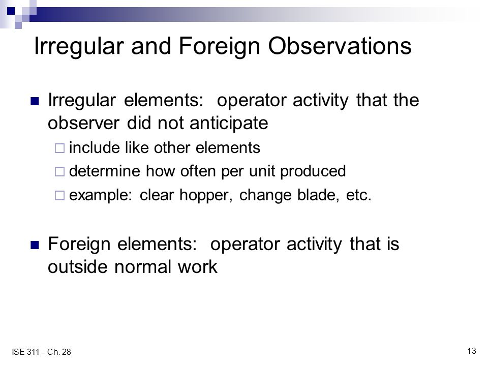 13 ISE 311 - Ch. 28 Irregular and Foreign Observations Irregular elements: operator activity that the observer did not anticipate  include like other
