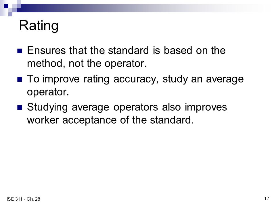 17 ISE 311 - Ch. 28 Rating Ensures that the standard is based on the method, not the operator. To improve rating accuracy, study an average operator.