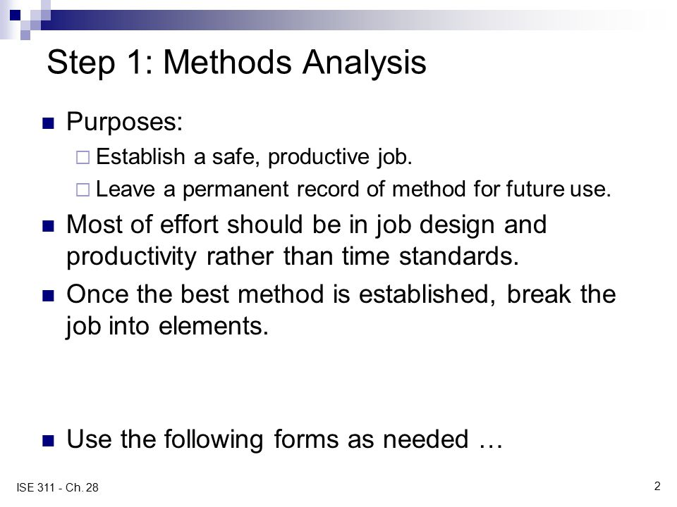 2 ISE 311 - Ch. 28 Step 1: Methods Analysis Purposes:  Establish a safe, productive job.  Leave a permanent record of method for future use. Most of