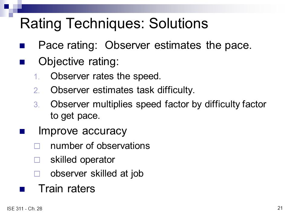 21 ISE 311 - Ch. 28 Rating Techniques: Solutions Pace rating: Observer estimates the pace. Objective rating: 1. Observer rates the speed. 2. Observer