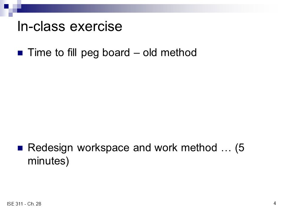 4 ISE 311 - Ch. 28 In-class exercise Time to fill peg board – old method Redesign workspace and work method … (5 minutes)