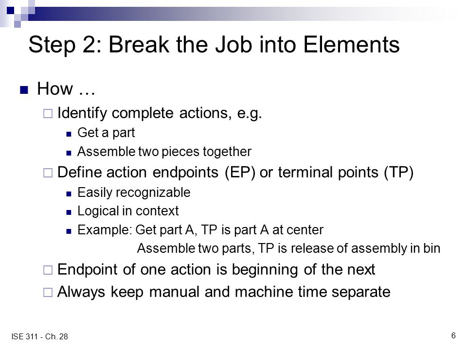 6 ISE 311 - Ch. 28 Step 2: Break the Job into Elements How …  Identify complete actions, e.g. Get a part Assemble two pieces together  Define action