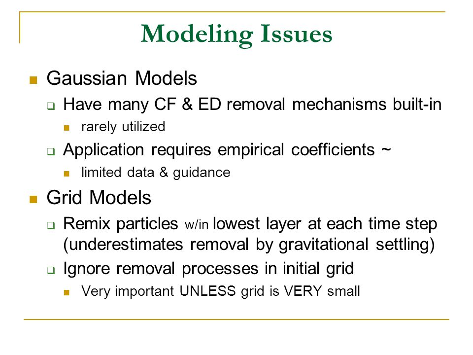 Modeling Issues Gaussian Models  Have many CF & ED removal mechanisms built-in rarely utilized  Application requires empirical coefficients ~ limited data & guidance Grid Models  Remix particles w/in lowest layer at each time step (underestimates removal by gravitational settling)  Ignore removal processes in initial grid Very important UNLESS grid is VERY small