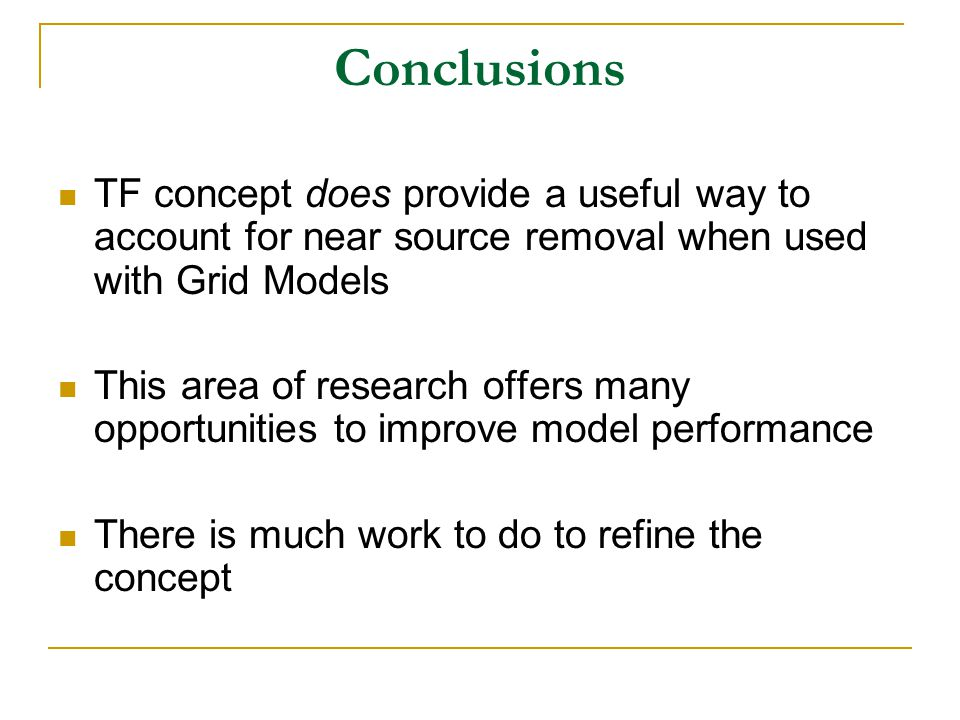 Conclusions TF concept does provide a useful way to account for near source removal when used with Grid Models This area of research offers many opportunities to improve model performance There is much work to do to refine the concept