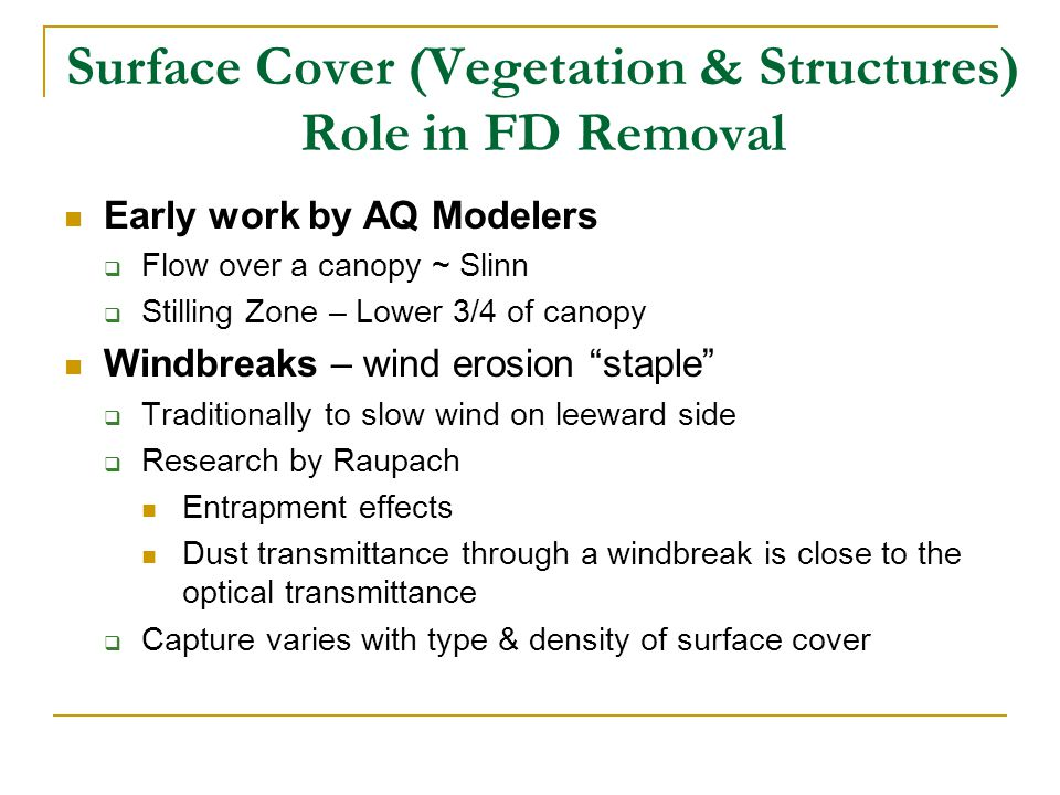Surface Cover (Vegetation & Structures) Role in FD Removal Early work by AQ Modelers  Flow over a canopy ~ Slinn  Stilling Zone – Lower 3/4 of canopy Windbreaks – wind erosion staple  Traditionally to slow wind on leeward side  Research by Raupach Entrapment effects Dust transmittance through a windbreak is close to the optical transmittance  Capture varies with type & density of surface cover