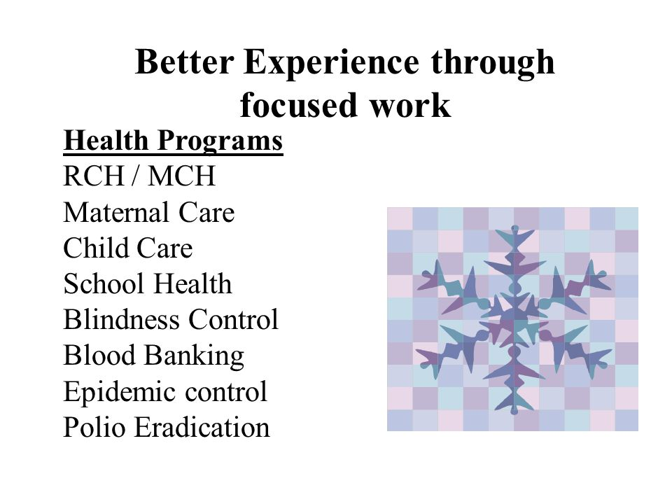 Better Experience through focused work Health Programs RCH / MCH Maternal Care Child Care School Health Blindness Control Blood Banking Epidemic control Polio Eradication