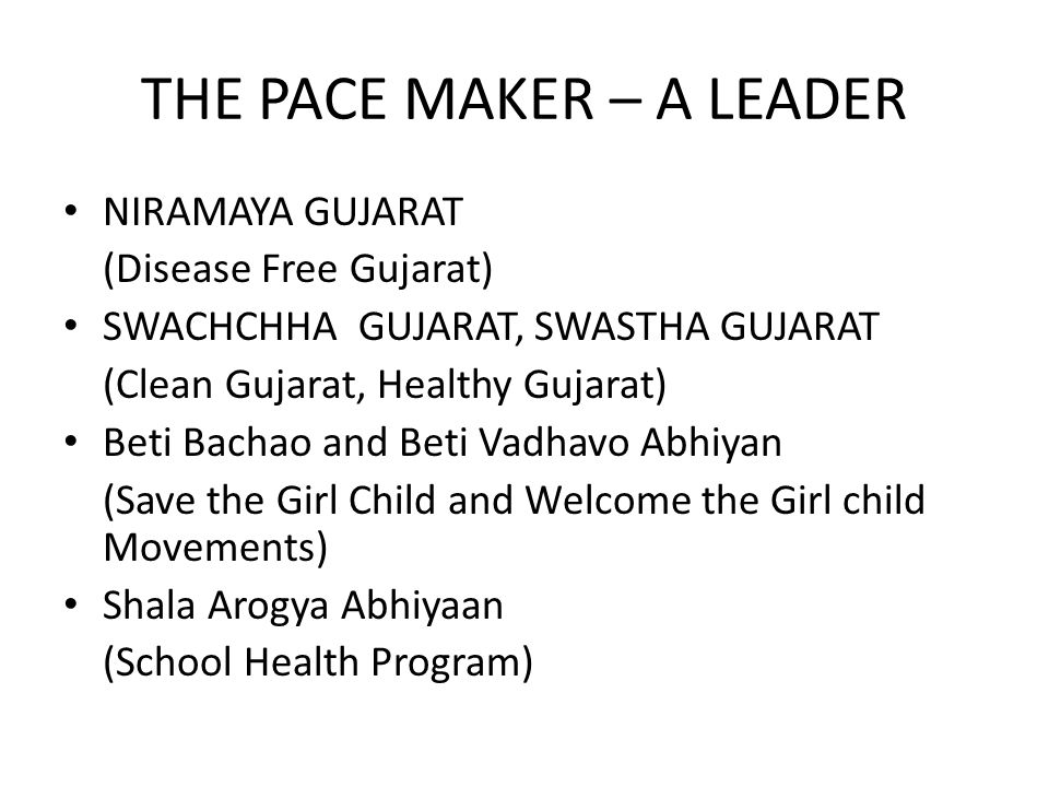 THE PACE MAKER – A LEADER NIRAMAYA GUJARAT (Disease Free Gujarat) SWACHCHHA GUJARAT, SWASTHA GUJARAT (Clean Gujarat, Healthy Gujarat) Beti Bachao and Beti Vadhavo Abhiyan (Save the Girl Child and Welcome the Girl child Movements) Shala Arogya Abhiyaan (School Health Program)
