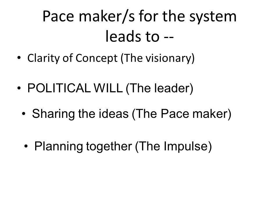 Pace maker/s for the system leads to -- Clarity of Concept (The visionary) POLITICAL WILL (The leader) Sharing the ideas (The Pace maker) Planning together (The Impulse)