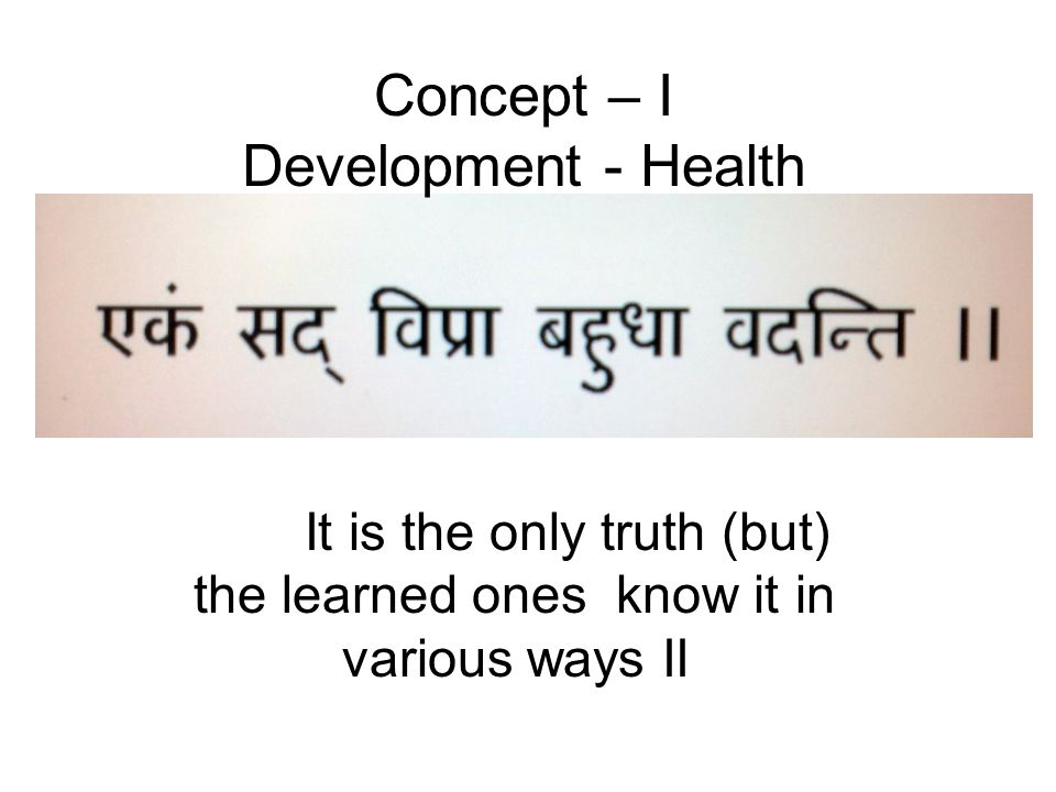 It is the only truth (but) the learned ones know it in various ways II Concept – I Development - Health