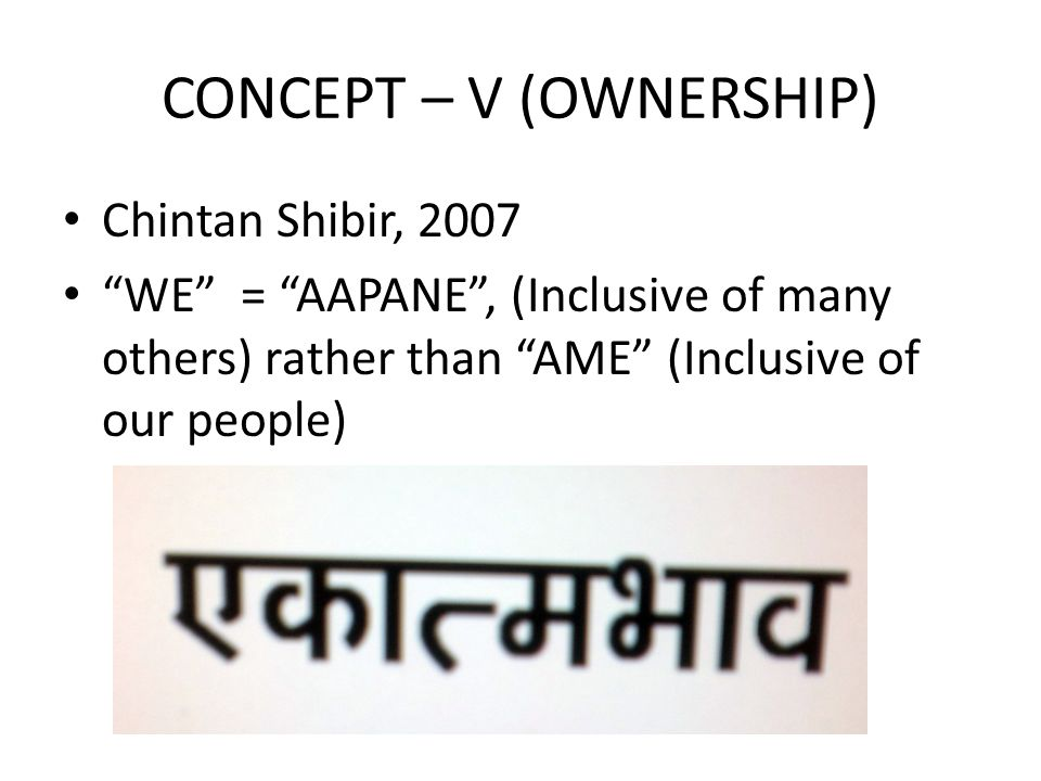 CONCEPT – V (OWNERSHIP) Chintan Shibir, 2007 WE = AAPANE , (Inclusive of many others) rather than AME (Inclusive of our people)