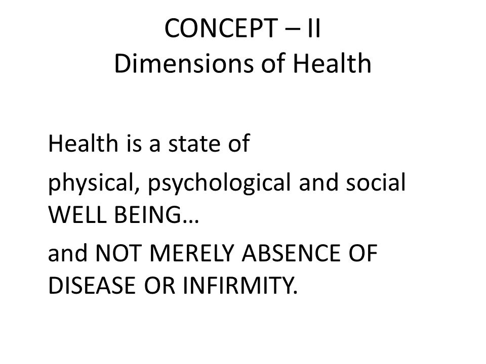 CONCEPT – II Dimensions of Health Health is a state of physical, psychological and social WELL BEING… and NOT MERELY ABSENCE OF DISEASE OR INFIRMITY.