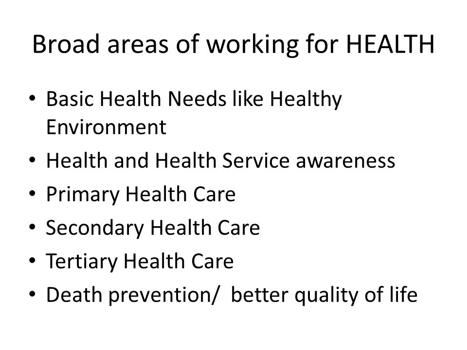 Broad areas of working for HEALTH Basic Health Needs like Healthy Environment Health and Health Service awareness Primary Health Care Secondary Health Care Tertiary Health Care Death prevention/ better quality of life
