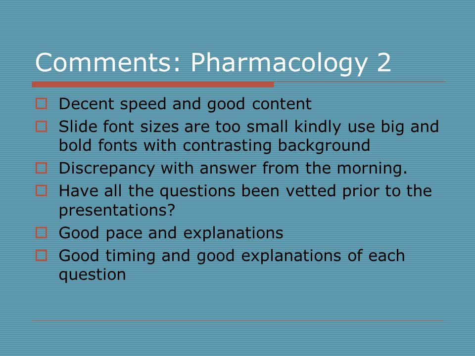 Comments: Pharmacology 2  Decent speed and good content  Slide font sizes are too small kindly use big and bold fonts with contrasting background  Discrepancy with answer from the morning.