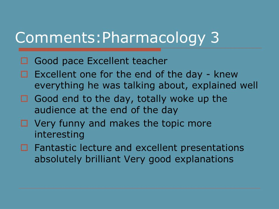 Comments:Pharmacology 3  Good pace Excellent teacher  Excellent one for the end of the day - knew everything he was talking about, explained well  Good end to the day, totally woke up the audience at the end of the day  Very funny and makes the topic more interesting  Fantastic lecture and excellent presentations absolutely brilliant Very good explanations