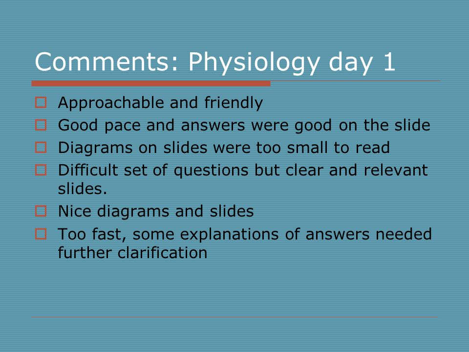Comments: Physiology day 1  Approachable and friendly  Good pace and answers were good on the slide  Diagrams on slides were too small to read  Difficult set of questions but clear and relevant slides.