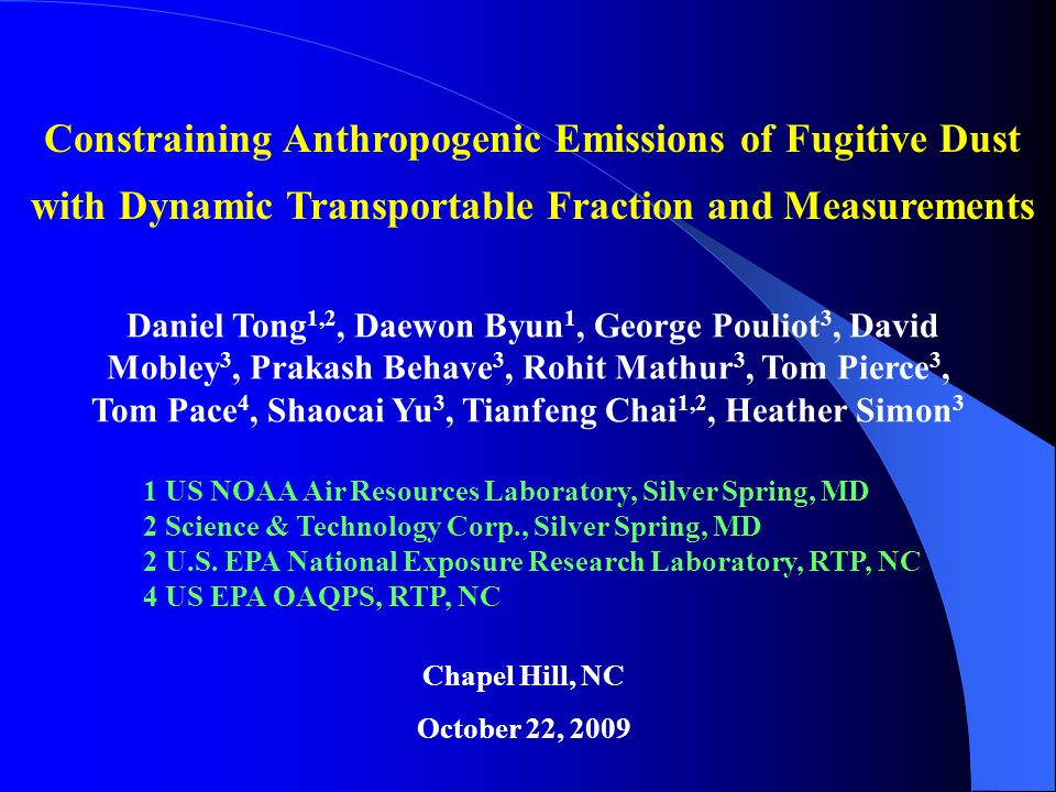 Constraining Anthropogenic Emissions of Fugitive Dust with Dynamic Transportable Fraction and Measurements Chapel Hill, NC October 22, 2009 Daniel Tong 1,2, Daewon Byun 1, George Pouliot 3, David Mobley 3, Prakash Behave 3, Rohit Mathur 3, Tom Pierce 3, Tom Pace 4, Shaocai Yu 3, Tianfeng Chai 1,2, Heather Simon 3 1 US NOAA Air Resources Laboratory, Silver Spring, MD 2 Science & Technology Corp., Silver Spring, MD 2 U.S.