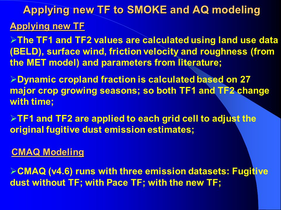 Applying new TF to SMOKE and AQ modeling  The TF1 and TF2 values are calculated using land use data (BELD), surface wind, friction velocity and roughness (from the MET model) and parameters from literature;  Dynamic cropland fraction is calculated based on 27 major crop growing seasons; so both TF1 and TF2 change with time;  TF1 and TF2 are applied to each grid cell to adjust the original fugitive dust emission estimates; Applying new TF CMAQ Modeling  CMAQ (v4.6) runs with three emission datasets: Fugitive dust without TF; with Pace TF; with the new TF;