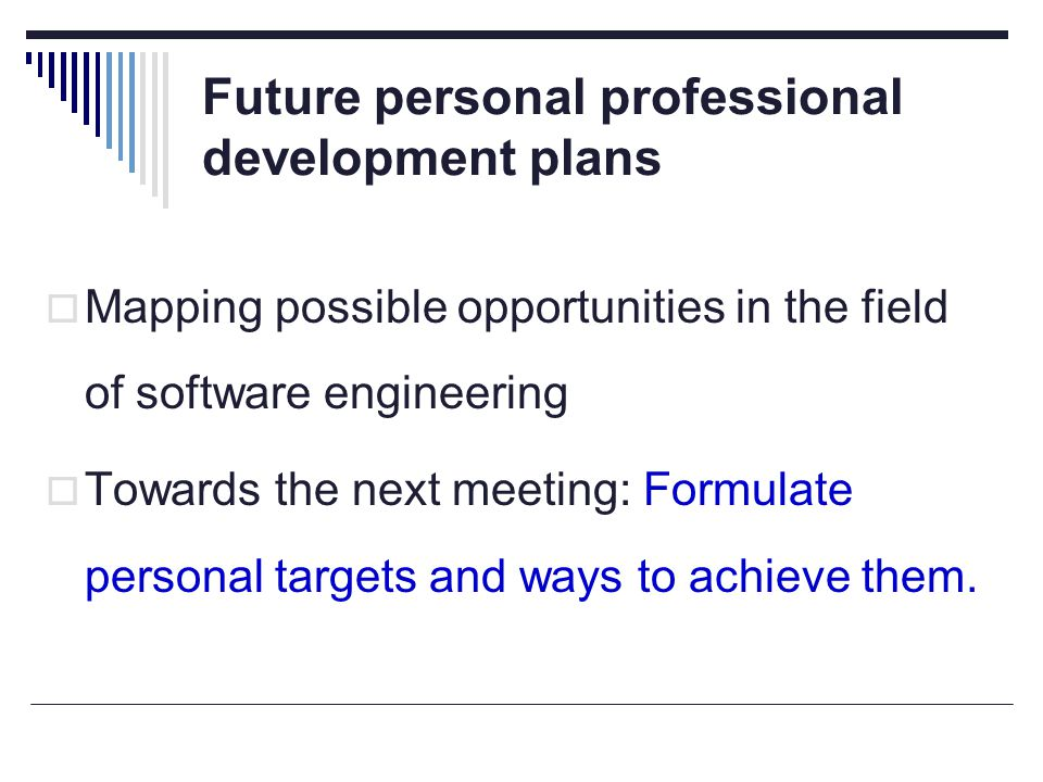 Future personal professional development plans  Mapping possible opportunities in the field of software engineering  Towards the next meeting: Formulate personal targets and ways to achieve them.
