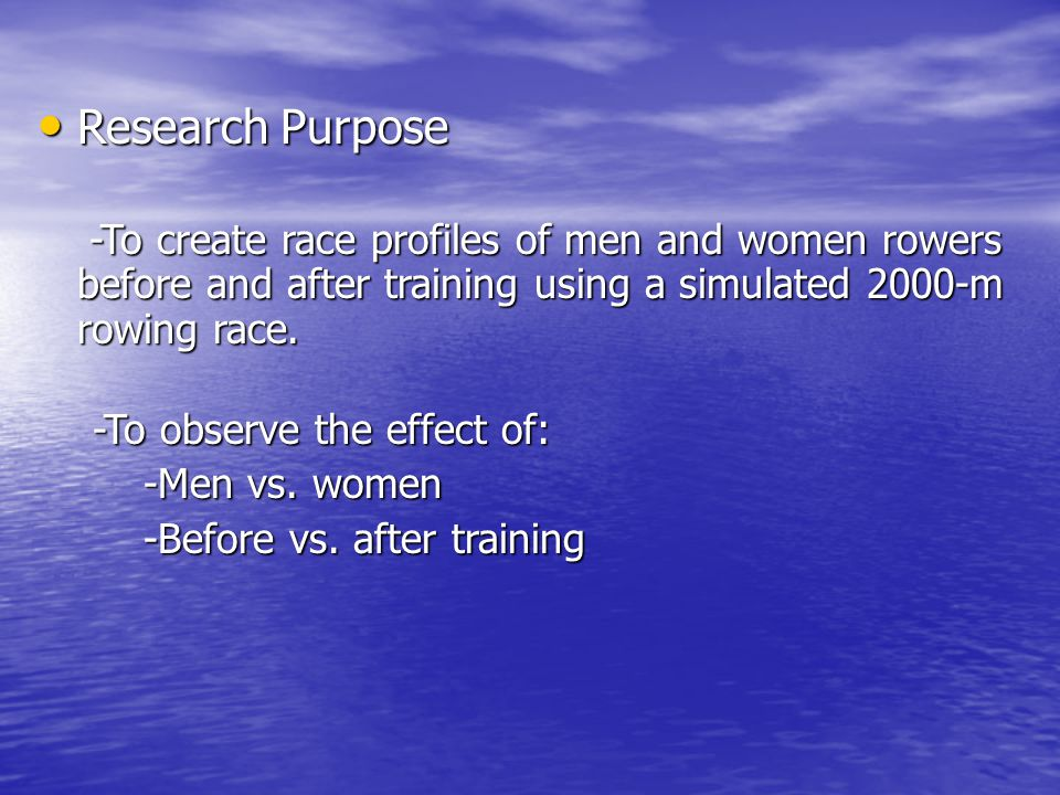 Research Purpose Research Purpose -To create race profiles of men and women rowers before and after training using a simulated 2000-m rowing race.