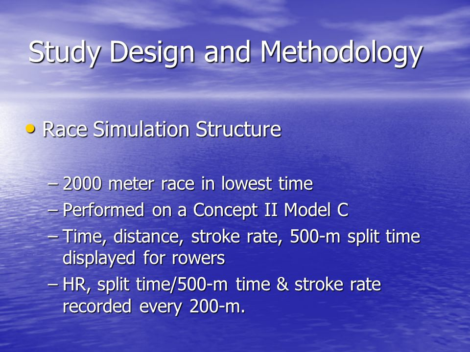 Study Design and Methodology Race Simulation Structure Race Simulation Structure –2000 meter race in lowest time –Performed on a Concept II Model C –Time, distance, stroke rate, 500-m split time displayed for rowers –HR, split time/500-m time & stroke rate recorded every 200-m.