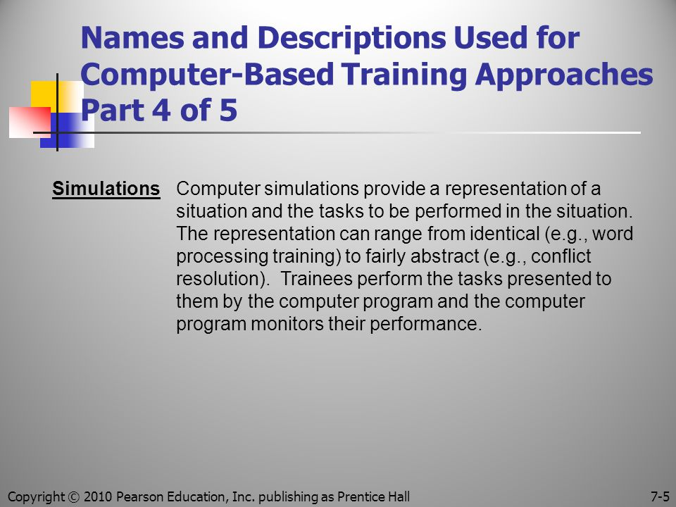 Names and Descriptions Used for Computer-Based Training Approaches Part 4 of 5 SimulationsComputer simulations provide a representation of a situation