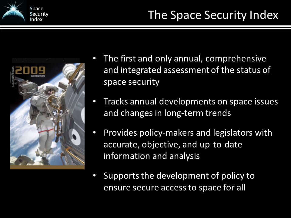 Space Security Index The Space Security Index The first and only annual, comprehensive and integrated assessment of the status of space security Tracks annual developments on space issues and changes in long-term trends Provides policy-makers and legislators with accurate, objective, and up-to-date information and analysis Supports the development of policy to ensure secure access to space for all