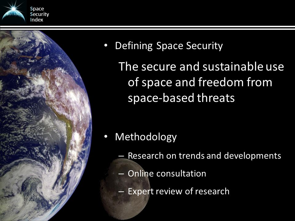 Space Security Index Defining Space Security The secure and sustainable use of space and freedom from space-based threats Methodology – Research on trends and developments – Online consultation – Expert review of research