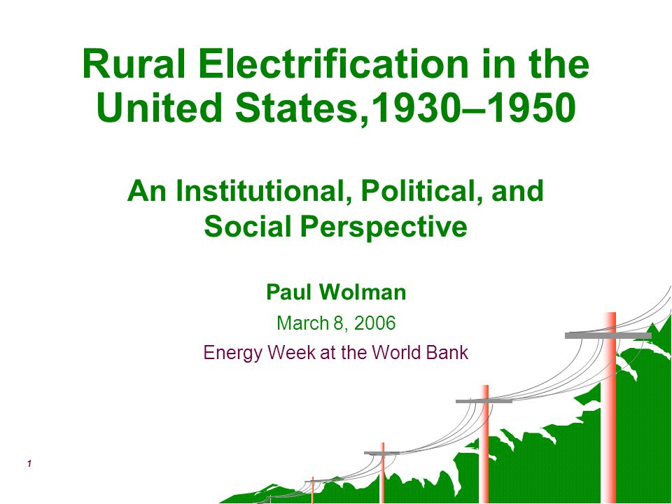 1 March 8, 2006 Energy Week at the World Bank Rural Electrification in the United States,1930–1950 An Institutional, Political, and Social Perspective
