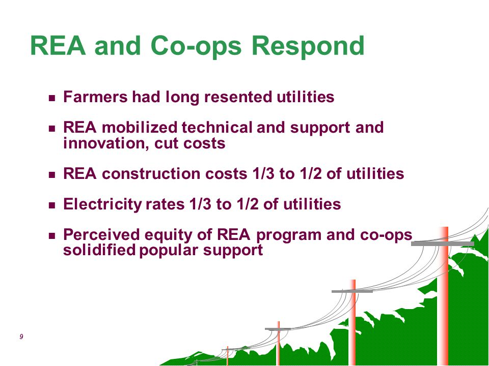 9 REA and Co-ops Respond Farmers had long resented utilities REA mobilized technical and support and innovation, cut costs REA construction costs 1/3