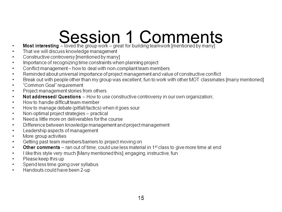 15 Session 1 Comments Most interesting – loved the group work – great for building teamwork [mentioned by many] That we will discuss knowledge managem
