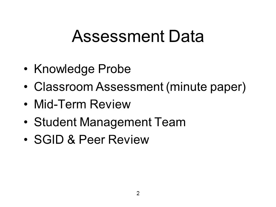 2 Assessment Data Knowledge Probe Classroom Assessment (minute paper) Mid-Term Review Student Management Team SGID & Peer Review