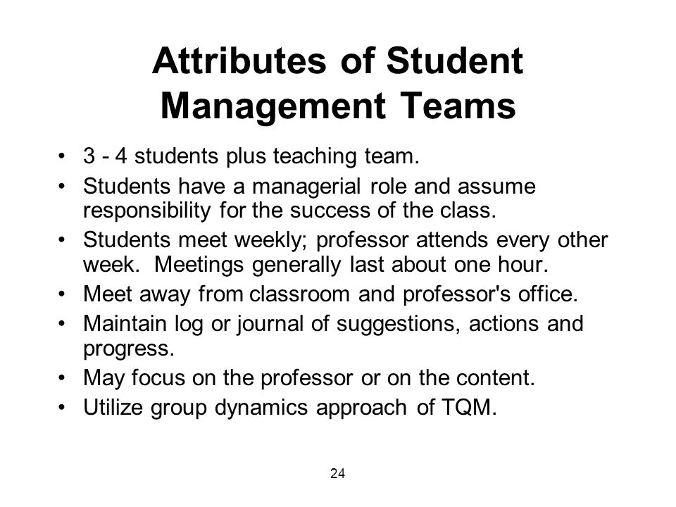 24 Attributes of Student Management Teams 3 - 4 students plus teaching team. Students have a managerial role and assume responsibility for the success