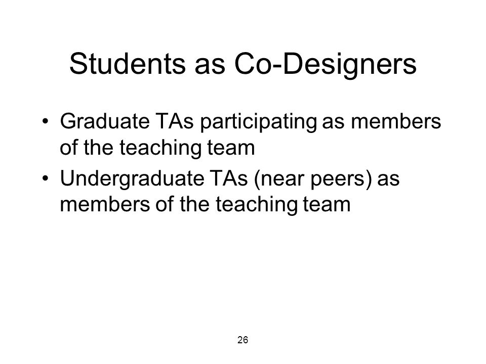 26 Students as Co-Designers Graduate TAs participating as members of the teaching team Undergraduate TAs (near peers) as members of the teaching team
