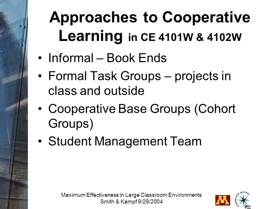Maximum Effectiveness in Large Classroom Environments Smith & Kampf 9/29/2004 Approaches to Cooperative Learning in CE 4101W & 4102W Informal – Book Ends Formal Task Groups – projects in class and outside Cooperative Base Groups (Cohort Groups) Student Management Team