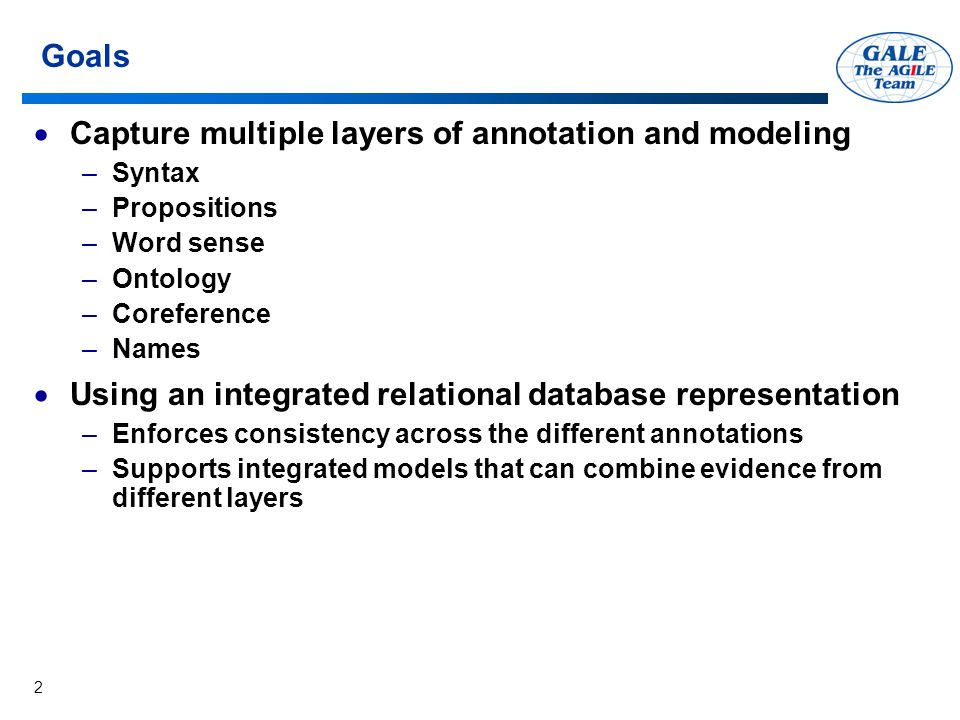2 Goals  Capture multiple layers of annotation and modeling –Syntax –Propositions –Word sense –Ontology –Coreference –Names  Using an integrated relational database representation –Enforces consistency across the different annotations –Supports integrated models that can combine evidence from different layers