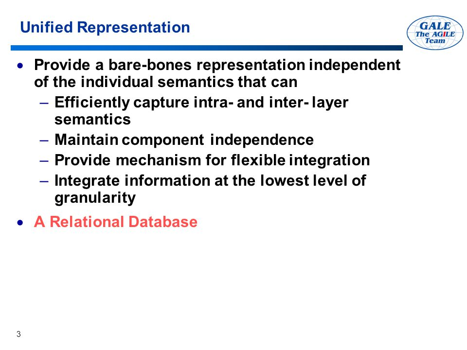 3 Unified Representation  Provide a bare-bones representation independent of the individual semantics that can –Efficiently capture intra- and inter- layer semantics –Maintain component independence –Provide mechanism for flexible integration –Integrate information at the lowest level of granularity  A Relational Database
