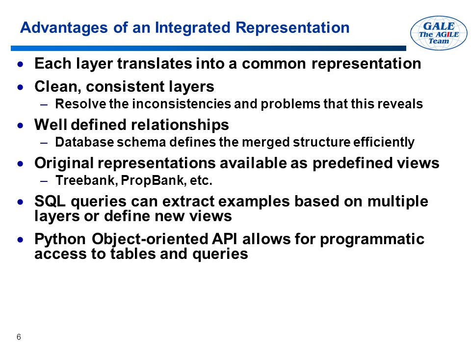 6 Advantages of an Integrated Representation  Each layer translates into a common representation  Clean, consistent layers –Resolve the inconsistencies and problems that this reveals  Well defined relationships –Database schema defines the merged structure efficiently  Original representations available as predefined views –Treebank, PropBank, etc.