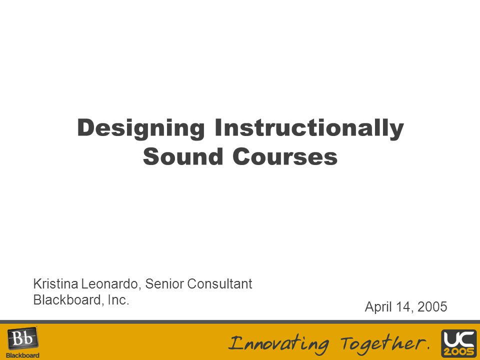 Designing Instructionally Sound Courses Kristina Leonardo, Senior Consultant Blackboard, Inc.