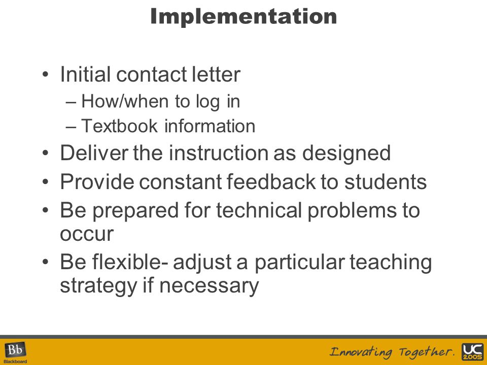 Implementation Initial contact letter –How/when to log in –Textbook information Deliver the instruction as designed Provide constant feedback to stude