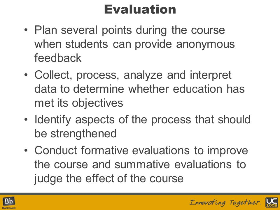 Evaluation Plan several points during the course when students can provide anonymous feedback Collect, process, analyze and interpret data to determin