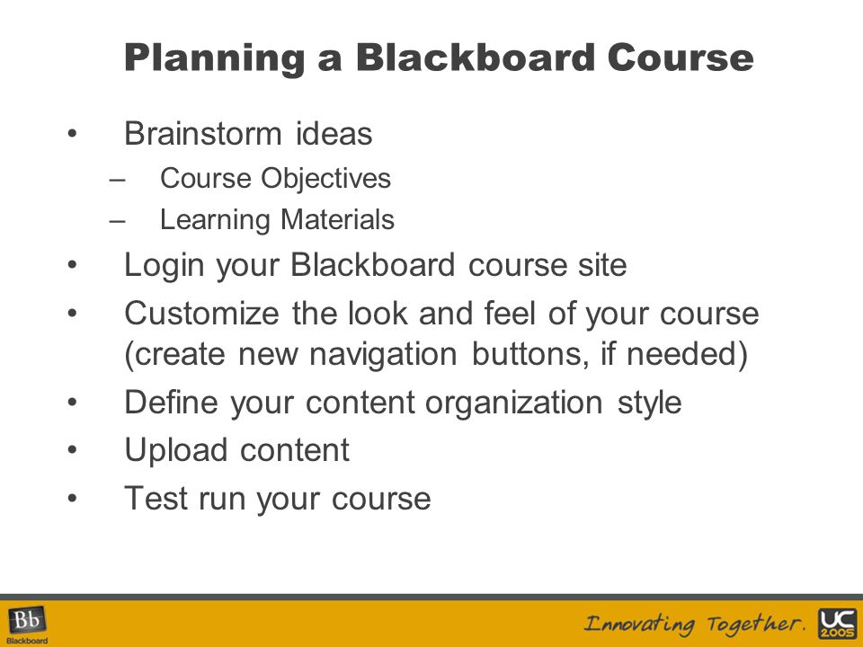 Planning a Blackboard Course Brainstorm ideas –Course Objectives –Learning Materials Login your Blackboard course site Customize the look and feel of your course (create new navigation buttons, if needed) Define your content organization style Upload content Test run your course