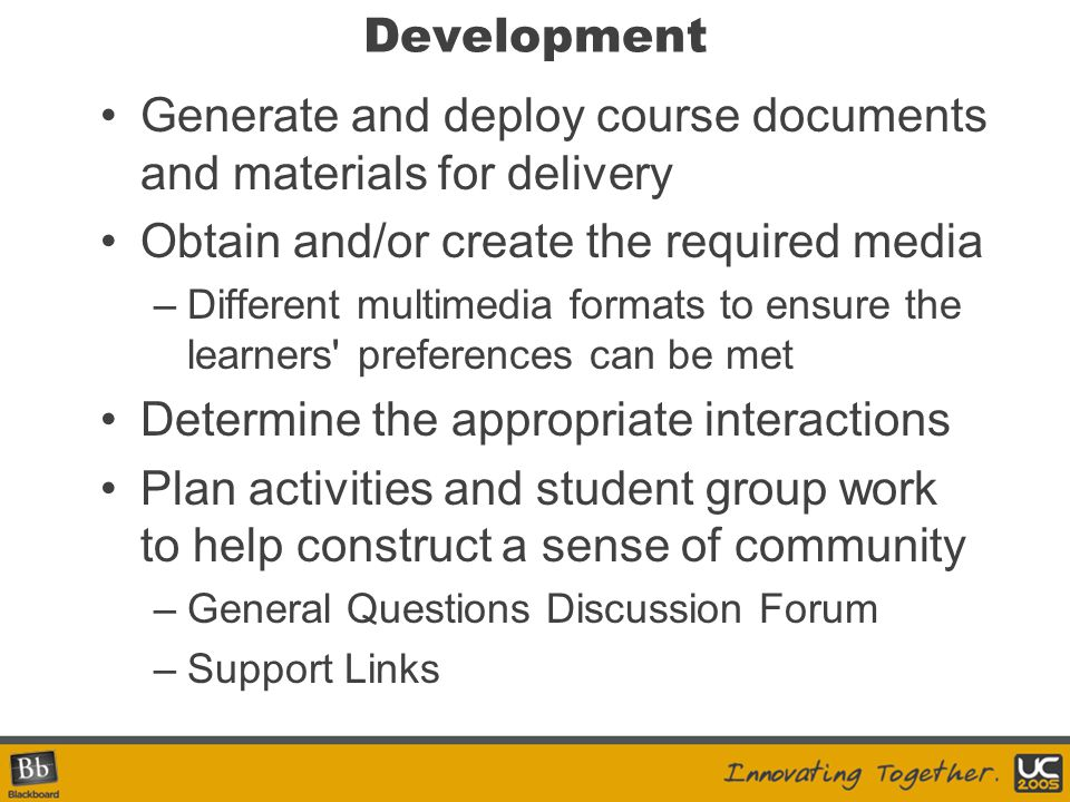 Development Generate and deploy course documents and materials for delivery Obtain and/or create the required media –Different multimedia formats to ensure the learners preferences can be met Determine the appropriate interactions Plan activities and student group work to help construct a sense of community –General Questions Discussion Forum –Support Links