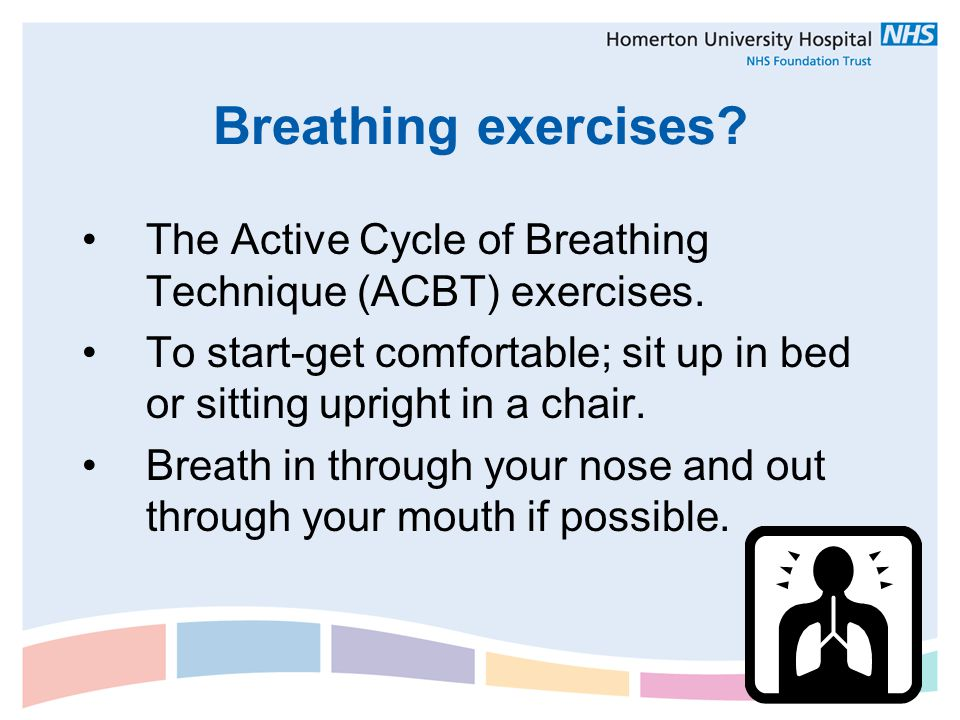 Breathing exercises? The Active Cycle of Breathing Technique (ACBT) exercises. To start-get comfortable; sit up in bed or sitting upright in a chair.