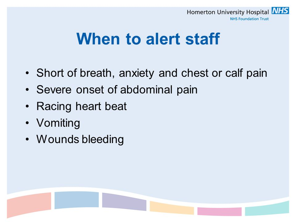 When to alert staff Short of breath, anxiety and chest or calf pain Severe onset of abdominal pain Racing heart beat Vomiting Wounds bleeding